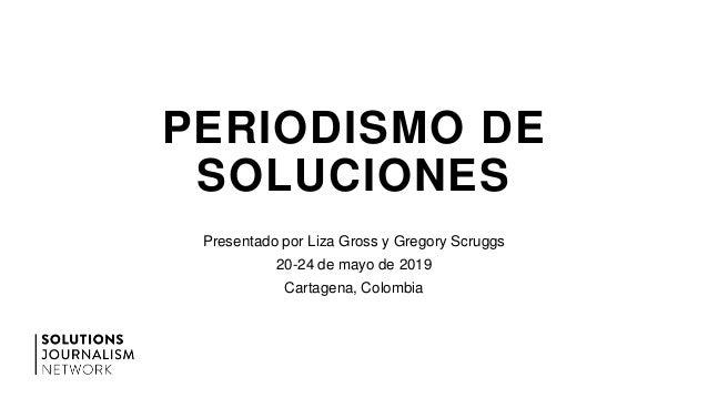 PERIODISMO DE SOLUCIONES Presentado por Liza Gross y Gregory Scruggs 20-24 de mayo de 2019 Cartagena, Colombia
