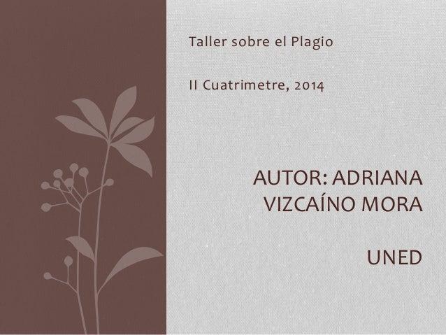 Taller sobre el Plagio II Cuatrimetre, 2014 AUTOR: ADRIANA VIZCAÍNO MORA UNED