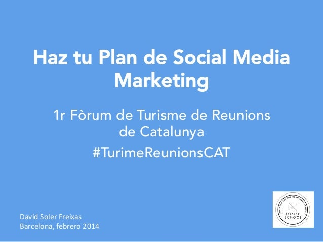 Haz tu Plan de Social Media Marketing 1r Fòrum de Turisme de Reunions de Catalunya #TurimeReunionsCAT  David	   Soler	   F...