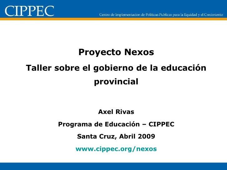 Proyecto Nexos Taller sobre el gobierno de la educación provincial Axel Rivas Programa de Educación – CIPPEC Santa Cruz, A...