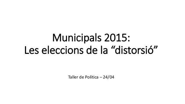 """Municipals 2015: Les eleccions de la """"distorsió"""" Taller de Política – 24/04"""