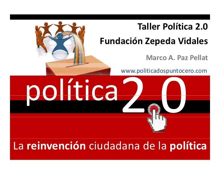 TallerPolítica2.0                 FundaciónZepedaVidales                              MarcoA.PazPellat             ...