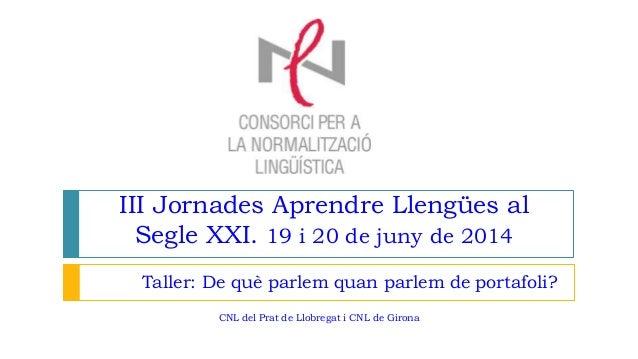III Jornades Aprendre Llengües al Segle XXI. 19 i 20 de juny de 2014 Taller: De què parlem quan parlem de portafoli? CNL d...