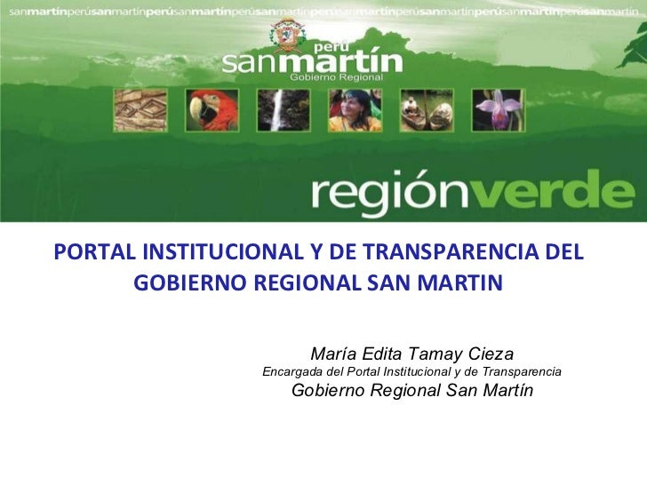 PORTAL INSTITUCIONAL Y DE TRANSPARENCIA DEL GOBIERNO REGIONAL SAN MARTIN María Edita Tamay Cieza Encargada del Portal Inst...