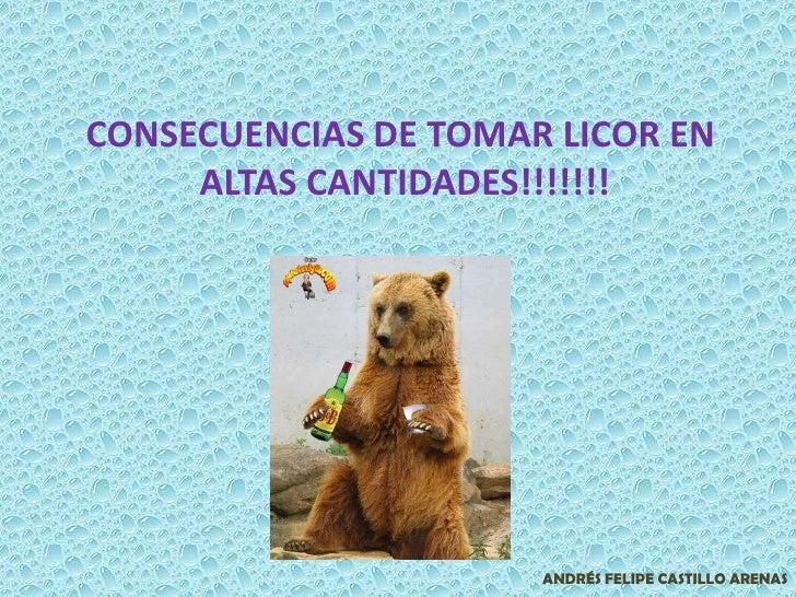 CONSECUENCIAS DE TOMAR LICOR EN <br />ALTAS CANTIDADES!!!!!!!<br />ANDRÉS FELIPE CASTILLO ARENAS<br />