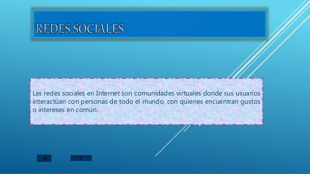 Las redes sociales en Internet son comunidades virtuales donde sus usuarios interactúan con personas de todo el mundo, con...