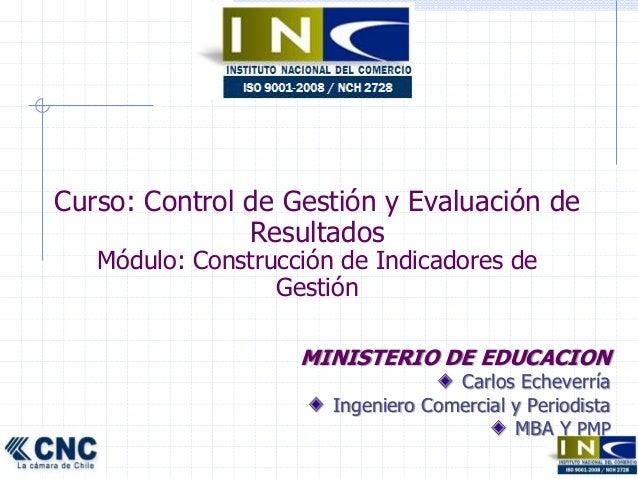 Curso: Control de Gestión y Evaluación de  Resultados  Módulo: Construcción de Indicadores de  Gestión  MINISTERIO DE EDUC...