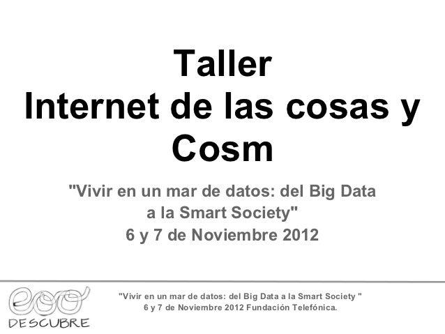"""TallerInternet de las cosas y         Cosm  """"Vivir en un mar de datos: del Big Data             a la Smart Society""""       ..."""