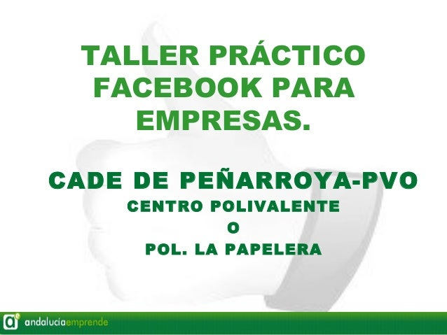 TALLER PRÁCTICO  FACEBOOK PARA    EMPRESAS.CADE DE PEÑARROYA-PVO    CENTRO POLIVALENTE             O     POL. LA PAPELERA