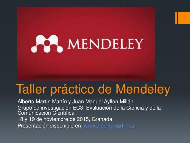 Taller práctico de Mendeley Alberto Martín Martín y Juan Manuel Ayllón Millán Grupo de investigación EC3: Evaluación de la...