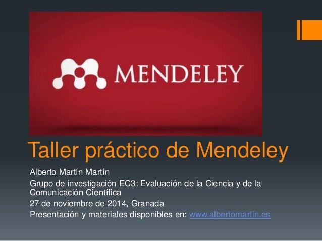 Taller práctico de Mendeley  Alberto Martín Martín  Grupo de investigación EC3: Evaluación de la Ciencia y de la  Comunica...