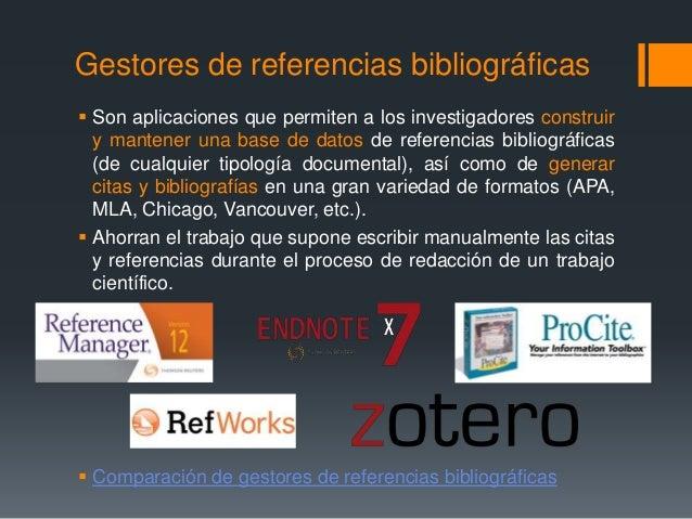 Gestores de referencias bibliográficas   Son aplicaciones que permiten a los investigadores construir  y mantener una bas...