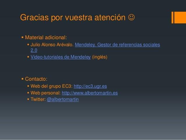 Gracias por vuestra atención    Material adicional:   Julio Alonso Arévalo. Mendeley. Gestor de referencias sociales  2...