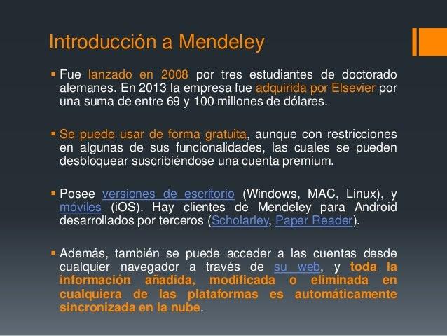 Introducción a Mendeley   Fue lanzado en 2008 por tres estudiantes de doctorado  alemanes. En 2013 la empresa fue adquiri...