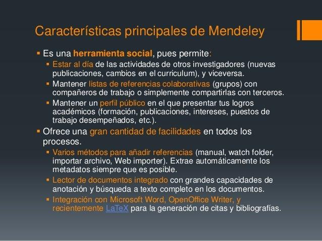 Características principales de Mendeley   Es una herramienta social, pues permite:   Estar al día de las actividades de ...
