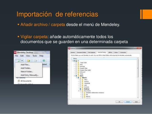 Importación de referencias   Añadir archivo / carpeta desde el menú de Mendeley.   Vigilar carpeta: añade automáticament...