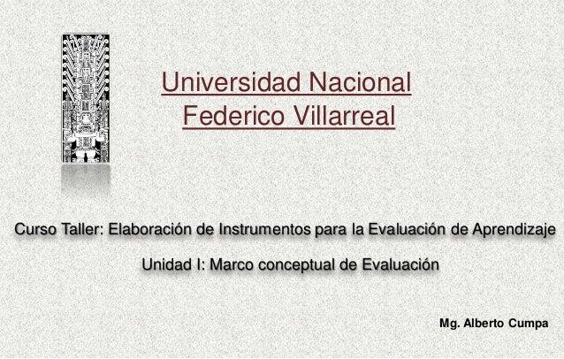 Universidad Nacional Federico Villarreal Mg. Alberto Cumpa Unidad I: Marco conceptual de Evaluación Curso Taller: Elaborac...