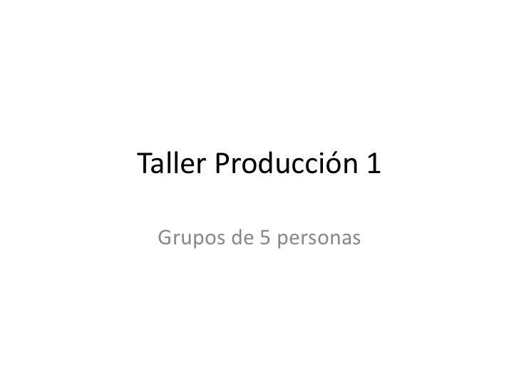 Taller Producción 1 Grupos de 5 personas