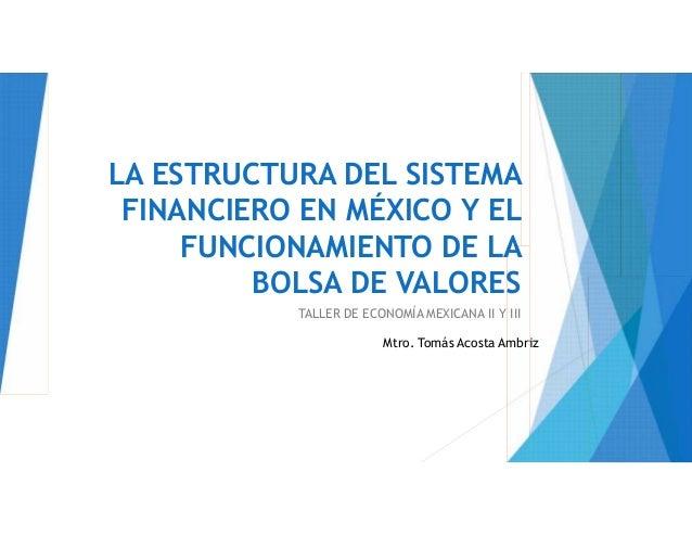 LA ESTRUCTURA DEL SISTEMA FINANCIERO EN MÉXICO Y EL FUNCIONAMIENTO DE LA BOLSA DE VALORES TALLER DE ECONOMÍA MEXICANA II Y...