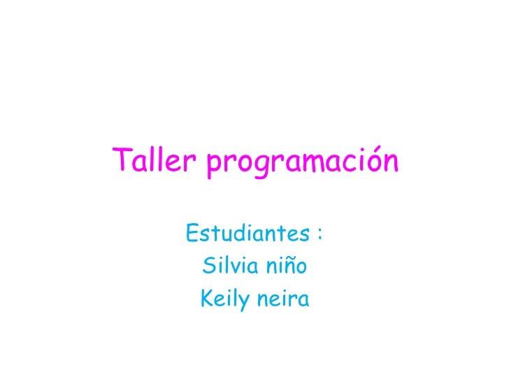 Taller programación    Estudiantes :     Silvia niño     Keily neira