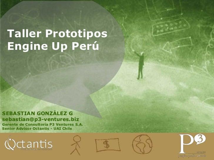 Taller PrototiposEngine Up Perú<br />SEBASTIAN GONZÁLEZ G<br />sebastian@p3-ventures.biz<br />Gerente de Consultoría P3 Ve...