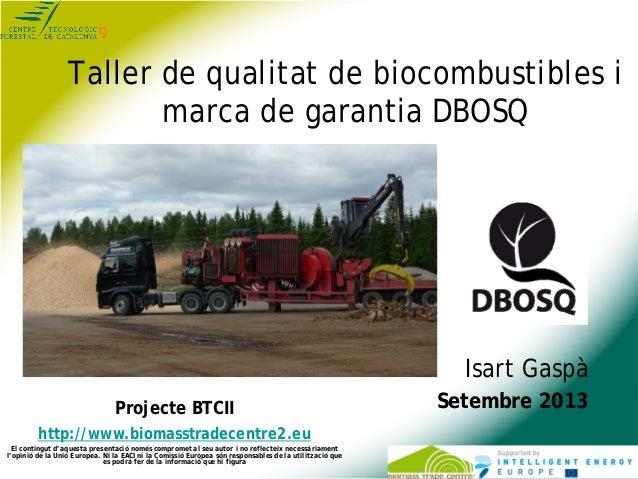 Taller de qualitat de biocombustibles i marca de garantia DBOSQ Isart Gaspà Setembre 2013Projecte BTCII http://www.biomass...