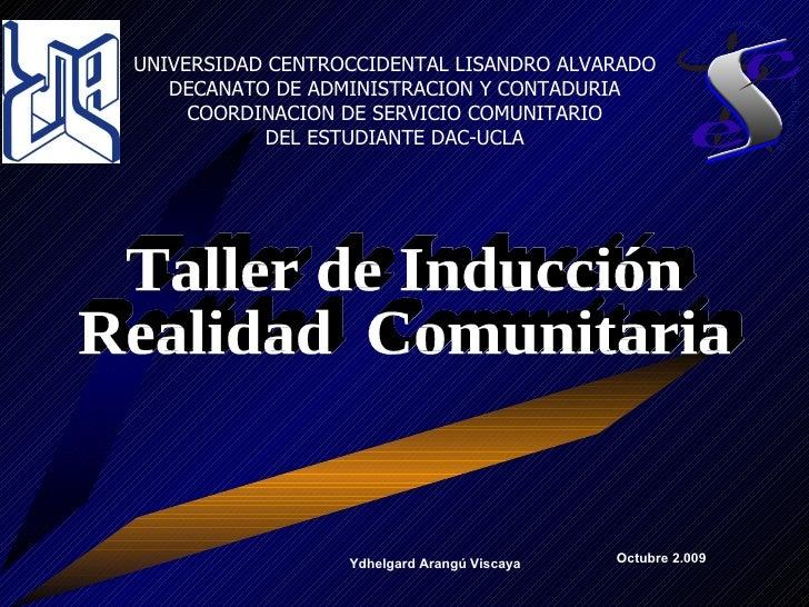Taller de Inducción Realidad  Comunitaria UNIVERSIDAD CENTROCCIDENTAL LISANDRO ALVARADO DECANATO DE ADMINISTRACION Y CONTA...