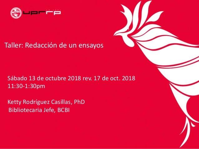 Taller: Redacciόn de un ensayos Sábado 13 de octubre 2018 rev. 17 de oct. 2018 11:30-1:30pm Ketty Rodríguez Casillas, PhD ...