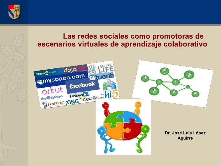 Las redes sociales como promotoras de escenarios virtuales de aprendizaje colaborativo Dr. José Luis López Aguirre