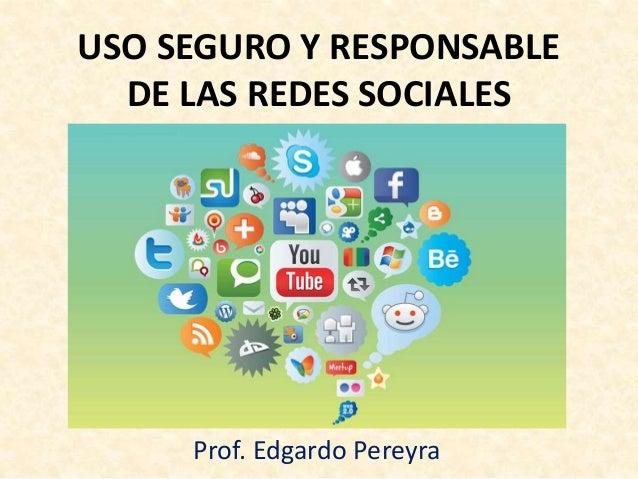 USO SEGURO Y RESPONSABLE DE LAS REDES SOCIALES Prof. Edgardo Pereyra