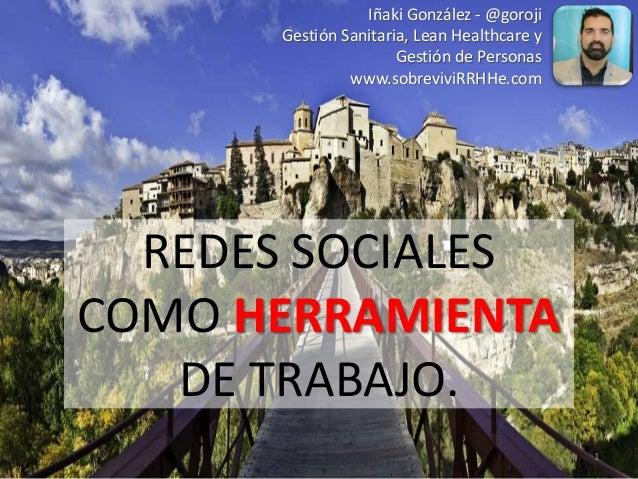 REDES SOCIALES COMO HERRAMIENTA DE TRABAJO. Iñaki González - @goroji Gestión Sanitaria, Lean Healthcare y Gestión de Perso...
