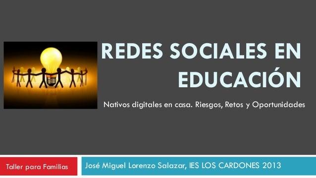 REDES SOCIALES EN EDUCACIÓN José Miguel Lorenzo Salazar, IES LOS CARDONES 2013 Nativos digitales en casa. Riesgos, Retos y...