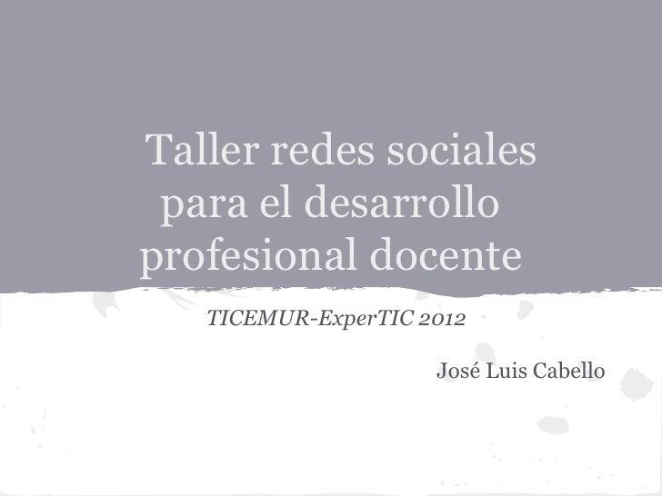 Taller redes sociales para el desarrolloprofesional docente   TICEMUR-ExperTIC 2012                     José Luis Cabello