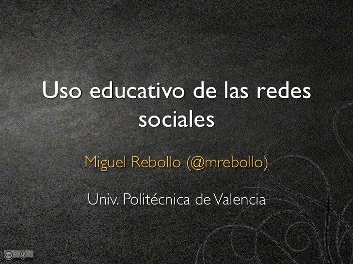 Uso educativo de las redes        sociales    Miguel Rebollo (@mrebollo)    Univ. Politécnica de Valencia