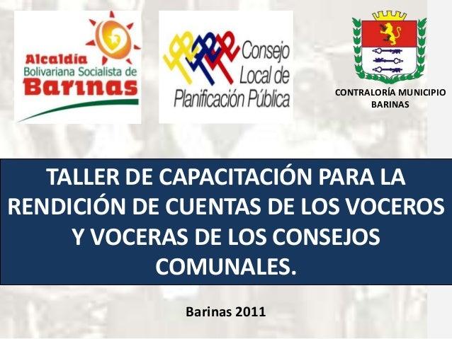 TALLER DE CAPACITACIÓN PARA LARENDICIÓN DE CUENTAS DE LOS VOCEROSY VOCERAS DE LOS CONSEJOSCOMUNALES.Barinas 2011CONTRALORÍ...