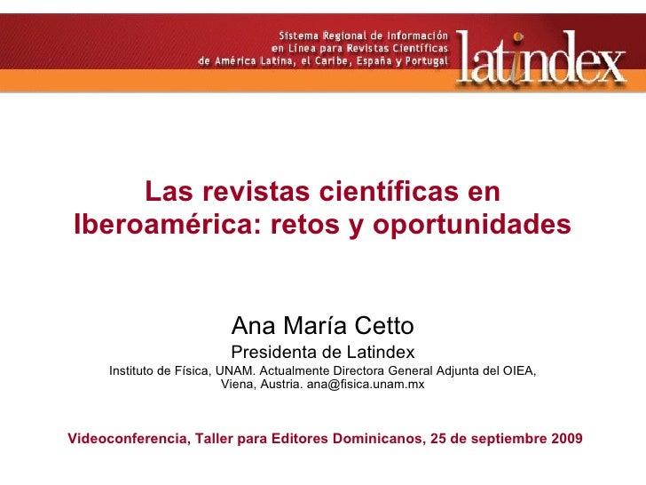 Las revistas científicas en Iberoamérica: retos y oportunidades Ana María Cetto Presidenta de Latindex Instituto de F ísic...