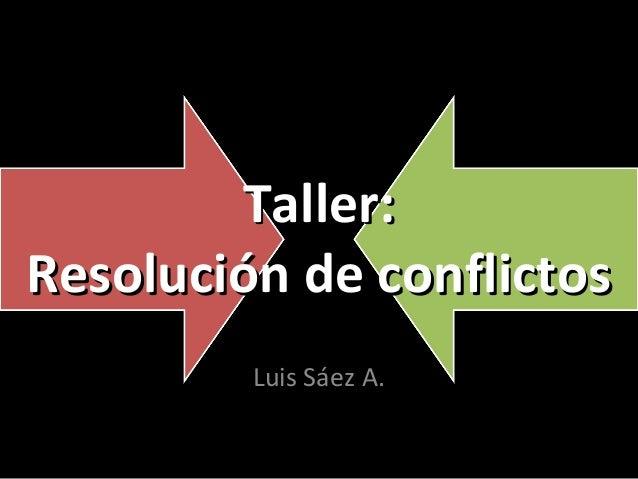 Taller: Resolución de conflictos Luis Sáez A.