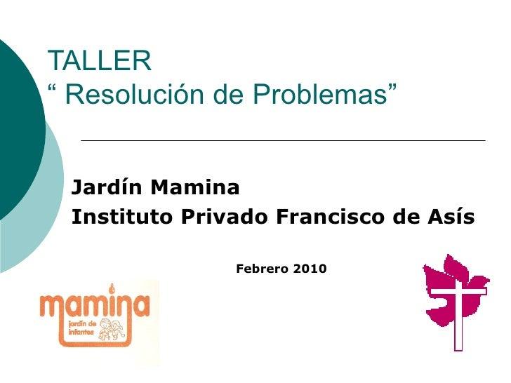 "TALLER "" Resolución de Problemas"" Jardín Mamina Instituto Privado Francisco de Asís Febrero 2010"