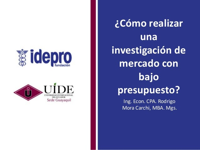 ¿Cómo realizar una investigación de mercado con bajo presupuesto? Ing. Econ. CPA. Rodrigo Mora Carchi, MBA. Mgs.