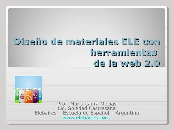 Diseño de materiales ELE con herramientas  de la web 2.0 Prof. María Laura Mecías Lic. Soledad Castresana Elebaires – Escu...