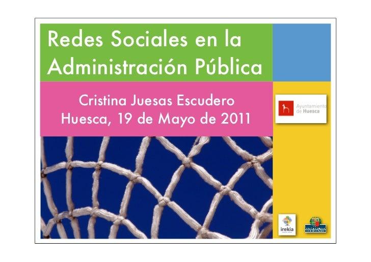 Redes Sociales en laAdministración Pública   Cristina Juesas Escudero Huesca, 19 de Mayo de 2011