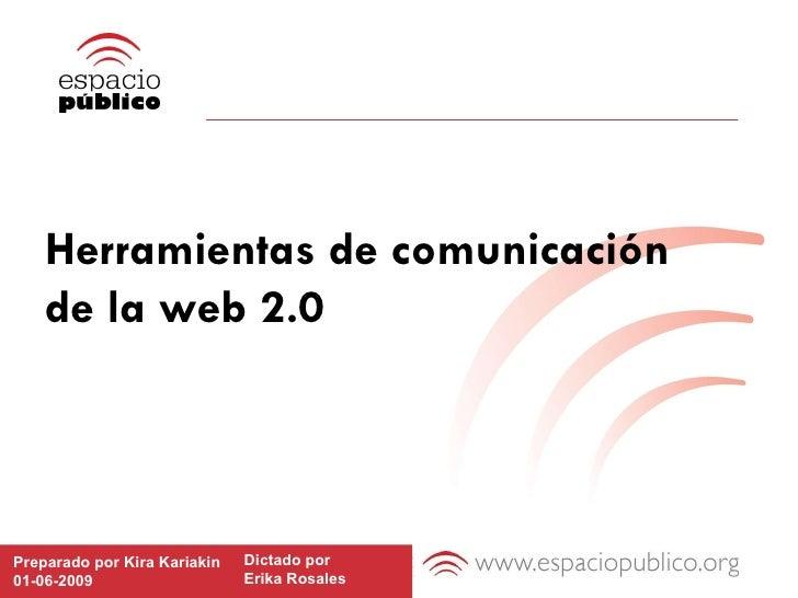 Herramientas de comunicación  de la web 2.0 Preparado por Kira Kariakin 01-06-2009 Dictado por  Erika Rosales