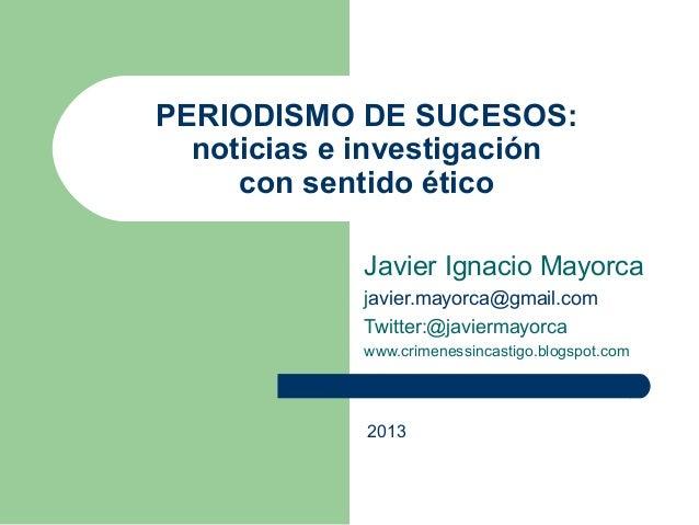 PERIODISMO DE SUCESOS: noticias e investigación con sentido ético Javier Ignacio Mayorca javier.mayorca@gmail.com Twitter:...