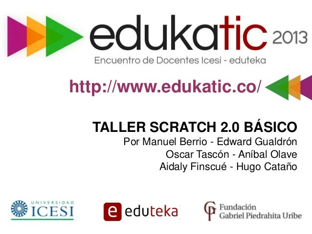 http://www.edukatic.co/ TALLER SCRATCH 2.0 BÁSICO Por Manuel Berrio - Edward Gualdrón Oscar Tascón - Aníbal Olave Aidaly F...
