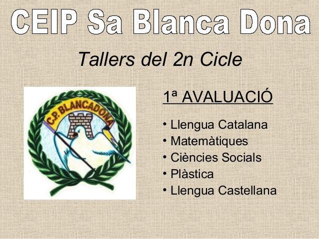 Tallers del 2n Cicle 1ª AVALUACIÓ • Llengua Catalana • Matemàtiques • Ciències Socials • Plàstica • Llengua Castellana