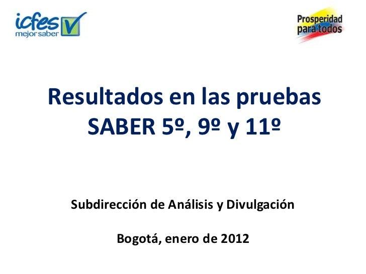 Resultados en las pruebas   SABER 5º, 9º y 11º  Subdirección de Análisis y Divulgación         Bogotá, enero de 2012