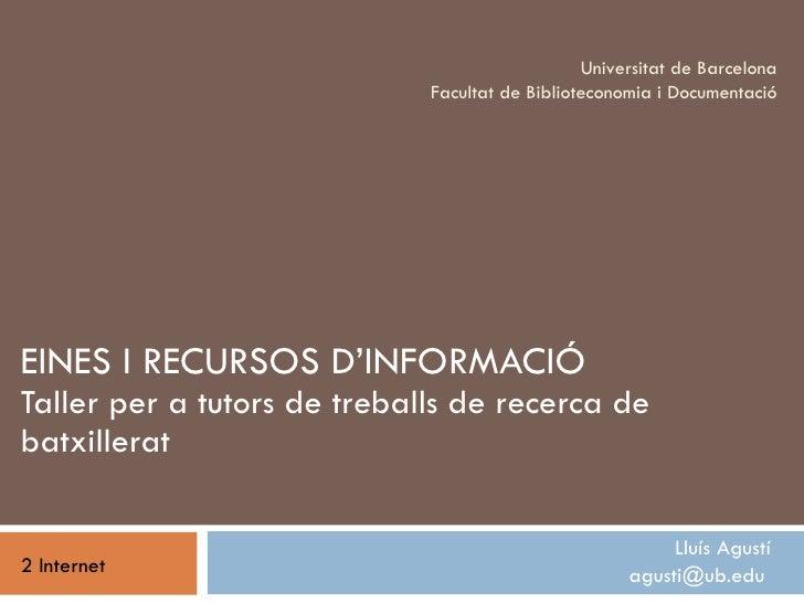 EINES I RECURSOS D'INFORMACIÓ Taller per a tutors de treballs de recerca de batxillerat Lluís Agustí agusti@ub.edu  Univer...