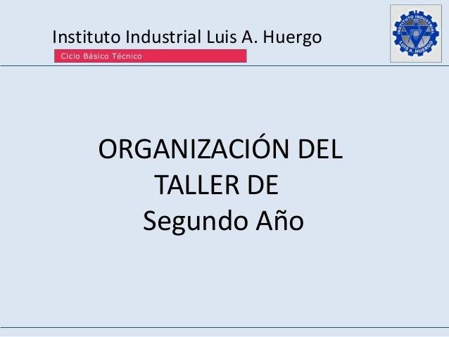 Instituto Industrial Luis A. Huergo ORGANIZACIÓN DEL TALLER DE Segundo Año