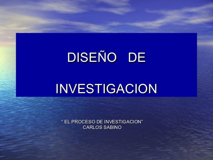 """DISEÑO DEINVESTIGACION"""" EL PROCESO DE INVESTIGACION""""        CARLOS SABINO"""