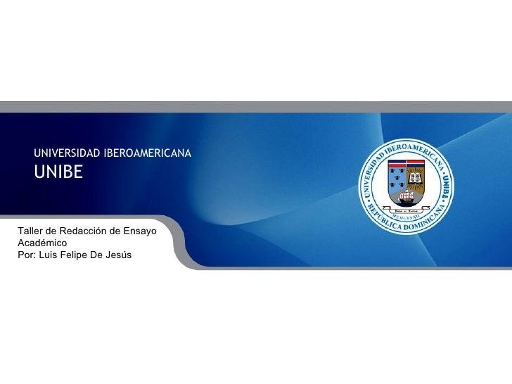UNIVERSIDAD IBEROAMERICANA UNIBE Taller de Redacción de Ensayo Académico Por: Luis Felipe De Jesús